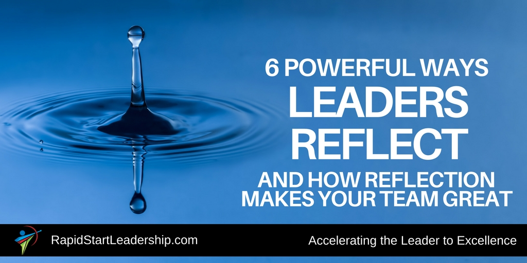 6 Powerful Ways Leaders Reflect, and how Reflection Makes Your Team Great